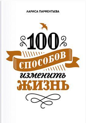 Лариса Партфентьева. 100 способов изменить свою жизнь